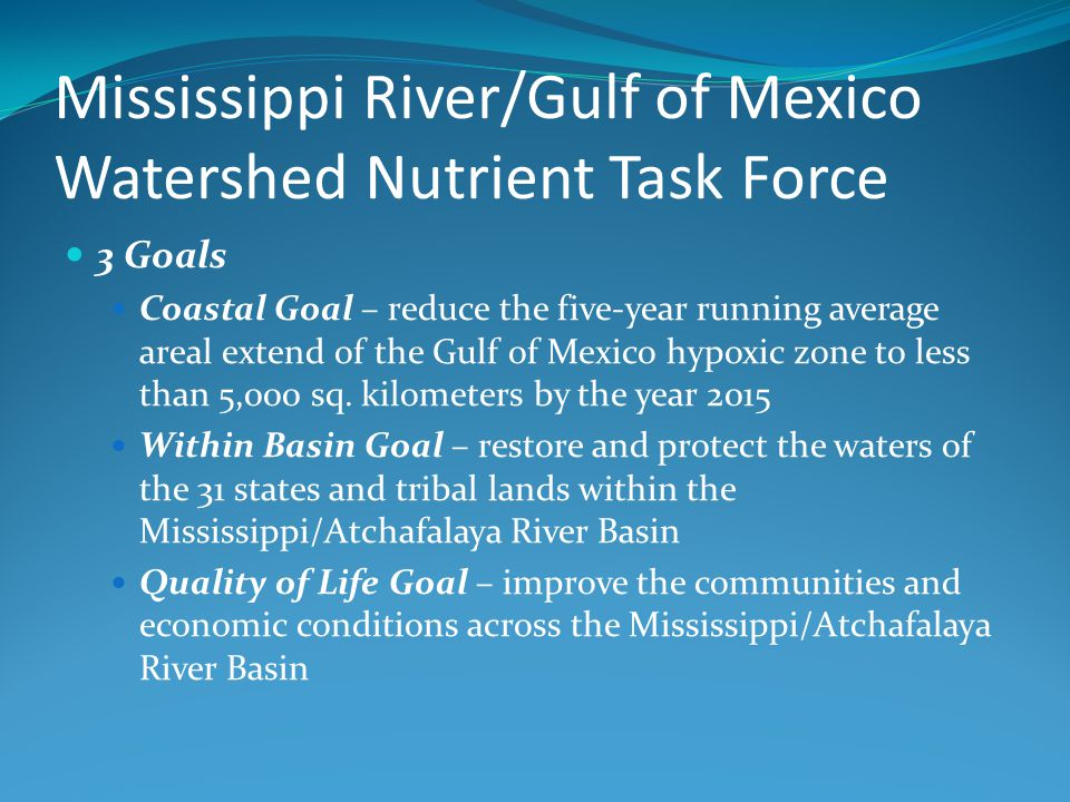 Mississippi River/Gulf of Mexico Watershed Nutrient Task Force 3 Goals Coastal Goal – reduce the five-year running average areal extend of the Gulf of Mexico hypoxic zone to less than 5,000 sq.