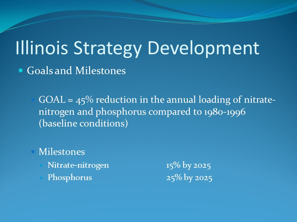 Illinois Strategy Development Goals and Milestones GOAL = 45% reduction in the annual loading of nitrate- nitrogen and phosphorus compared to 1980-1996 (baseline conditions) Milestones Nitrate-nitrogen15% by 2025 Phosphorus 25% by 2025