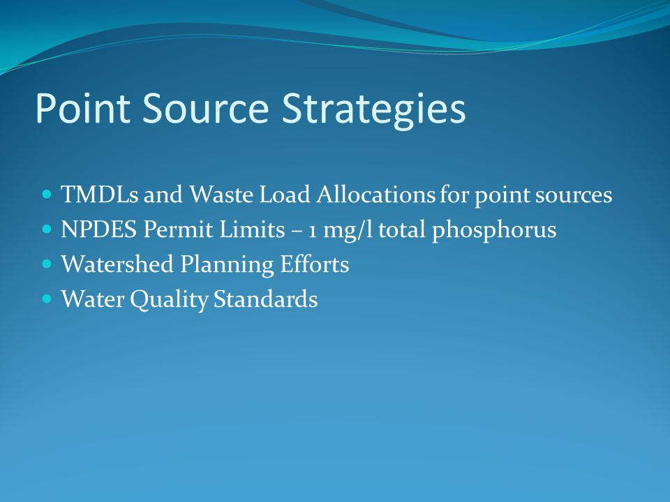 Point Source Strategies TMDLs and Waste Load Allocations for point sources NPDES Permit Limits – 1 mg/l total phosphorus Watershed Planning Efforts Water Quality Standards