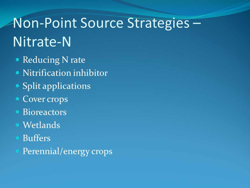Non-Point Source Strategies – Nitrate-N Reducing N rate Nitrification inhibitor Split applications Cover crops Bioreactors Wetlands Buffers Perennial/energy crops