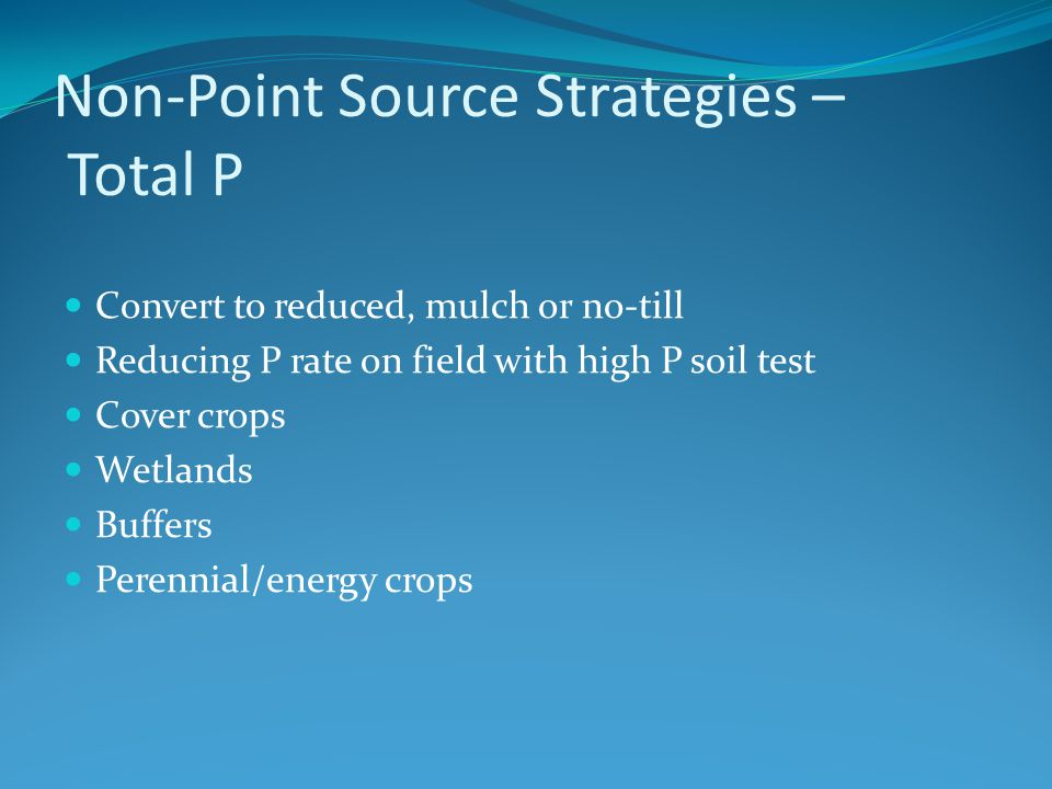 Non-Point Source Strategies – Total P Convert to reduced, mulch or no-till Reducing P rate on field with high P soil test Cover crops Wetlands Buffers Perennial/energy crops