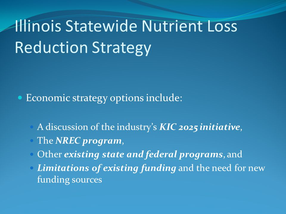 Illinois Statewide Nutrient Loss Reduction Strategy Economic strategy options include: A discussion of the industry's KIC 2025 initiative, The NREC program, Other existing state and federal programs, and Limitations of existing funding and the need for new funding sources