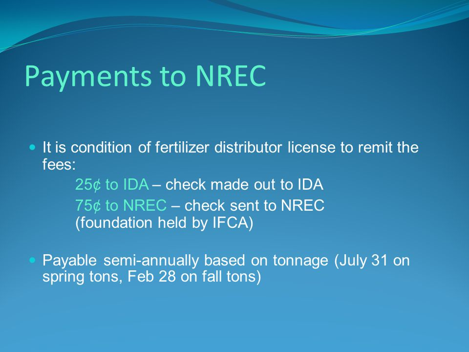 Payments to NREC It is condition of fertilizer distributor license to remit the fees: 25¢ to IDA – check made out to IDA 75¢ to NREC – check sent to NREC (foundation held by IFCA) Payable semi-annually based on tonnage (July 31 on spring tons, Feb 28 on fall tons)
