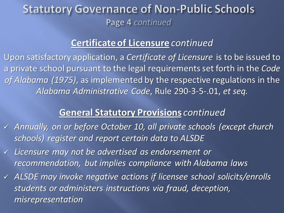 Certificate of Licensure continued Upon satisfactory application, a Certificate of Licensure is to be issued to a private school pursuant to the legal requirements set forth in the Code of Alabama (1975), as implemented by the respective regulations in the Alabama Administrative Code, Rule 290-3-5-.01, et seq.