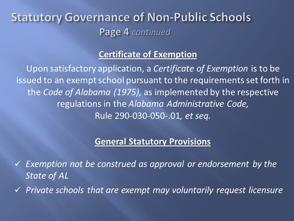Certificate of Exemption Upon satisfactory application, a Certificate of Exemption is to be issued to an exempt school pursuant to the requirements set forth in the Code of Alabama (1975), as implemented by the respective regulations in the Alabama Administrative Code, Rule 290-030-050-.01, et seq.