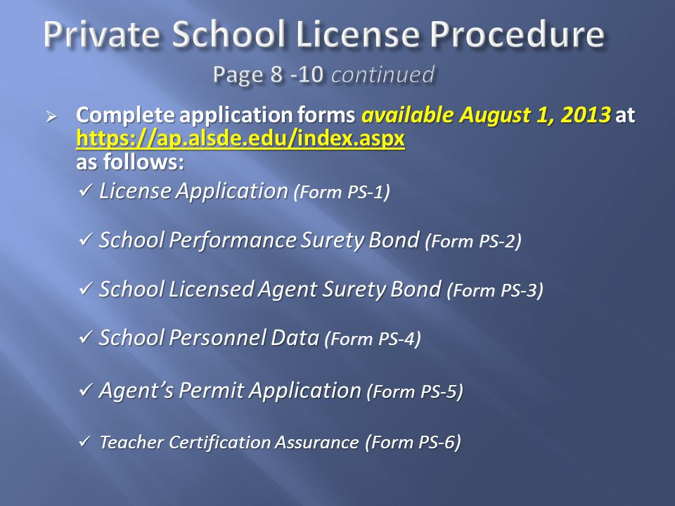  Complete application forms available August 1, 2013 at https://ap.alsde.edu/index.aspx as follows: License Application License Application (Form PS-1) School Performance Surety Bond School Performance Surety Bond (Form PS-2) School Licensed Agent Surety Bond School Licensed Agent Surety Bond (Form PS-3) School Personnel Data School Personnel Data (Form PS-4) Agent's Permit Application (Form PS-5) Agent's Permit Application (Form PS-5) Teacher Certification Assurance (Form PS-6) Teacher Certification Assurance (Form PS-6)