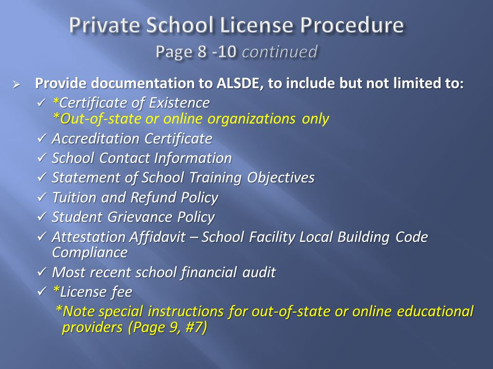  Provide documentation to ALSDE, to include but not limited to : * Certificate of Existence *O * Certificate of Existence *Out-of-state or online organizations only Accreditation Certificate Accreditation Certificate School Contact Information School Contact Information Statement of School Training Objectives Statement of School Training Objectives Tuition and Refund Policy Tuition and Refund Policy Student Grievance Policy Student Grievance Policy Attestation Affidavit – School Facility Local Building Code Compliance Attestation Affidavit – School Facility Local Building Code Compliance Most recent school financial audit Most recent school financial audit *License fee *License fee *Note special instructions for out-of-state or online educational providers (Page 9, #7)