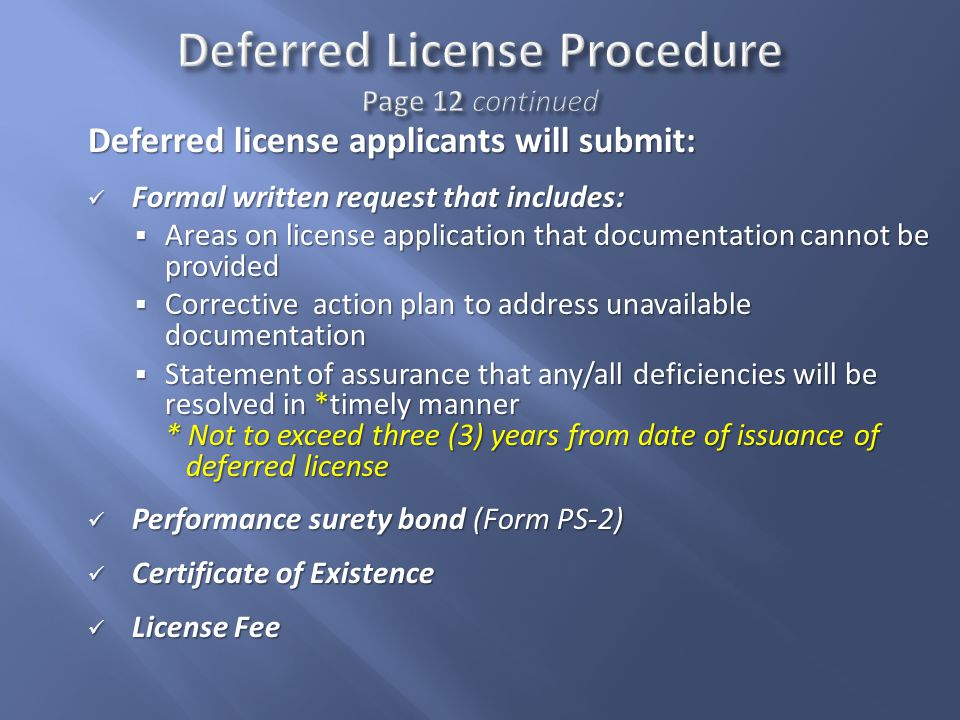 Deferred license applicants will submit: Formal written request that includes: Formal written request that includes:  Areas on license application that documentation cannot be provided  Corrective action plan to address unavailable documentation  Statement of assurance that any/all deficiencies will be resolved in *timely manner * Not to exceed three (3) years from date of issuance of deferred license Performance surety bond (Form PS-2) Performance surety bond (Form PS-2) Certificate of Existence Certificate of Existence License Fee License Fee