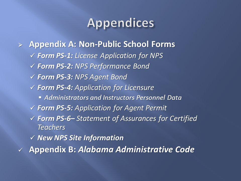  Appendix A: Non-Public School Forms Form PS-1: License Application for NPS Form PS-1: License Application for NPS Form PS-2: NPS Performance Bond Form PS-2: NPS Performance Bond Form PS-3: NPS Agent Bond Form PS-3: NPS Agent Bond Form PS-4: Application for Licensure Form PS-4: Application for Licensure  Administrators and Instructors Personnel Data Form PS-5: Application for Agent Permit Form PS-5: Application for Agent Permit Form PS-6– Statement of Assurances for Certified Teachers Form PS-6– Statement of Assurances for Certified Teachers New NPS Site Information New NPS Site Information Appendix B: Alabama Administrative Code Appendix B: Alabama Administrative Code
