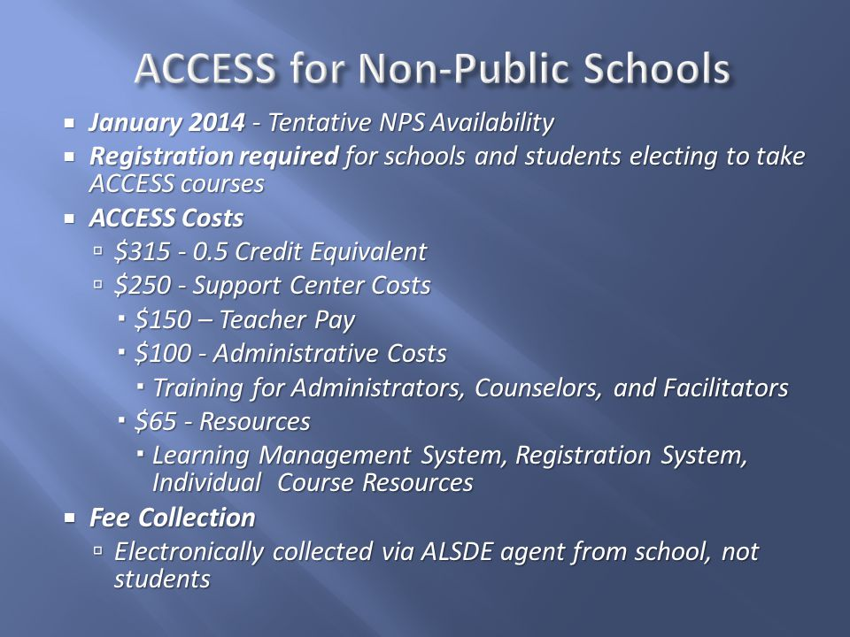  January 2014 - Tentative NPS Availability  Registration required for schools and students electing to take ACCESS courses  ACCESS Costs  $315 - 0.5 Credit Equivalent  $250 - Support Center Costs  $150 – Teacher Pay  $100 - Administrative Costs  Training for Administrators, Counselors, and Facilitators  $65 - Resources  Learning Management System, Registration System, Individual Course Resources  Fee Collection  Electronically collected via ALSDE agent from school, not students