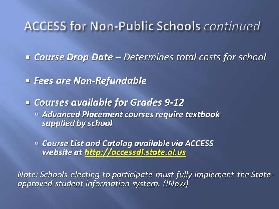  Course Drop Date – Determines total costs for school  Fees are Non-Refundable  Courses available for Grades 9-12  Advanced Placement courses require textbook supplied by school  Course List and Catalog available via ACCESS website at http://accessdl.state.al.us Note: Schools electing to participate must fully implement the State- approved student information system.