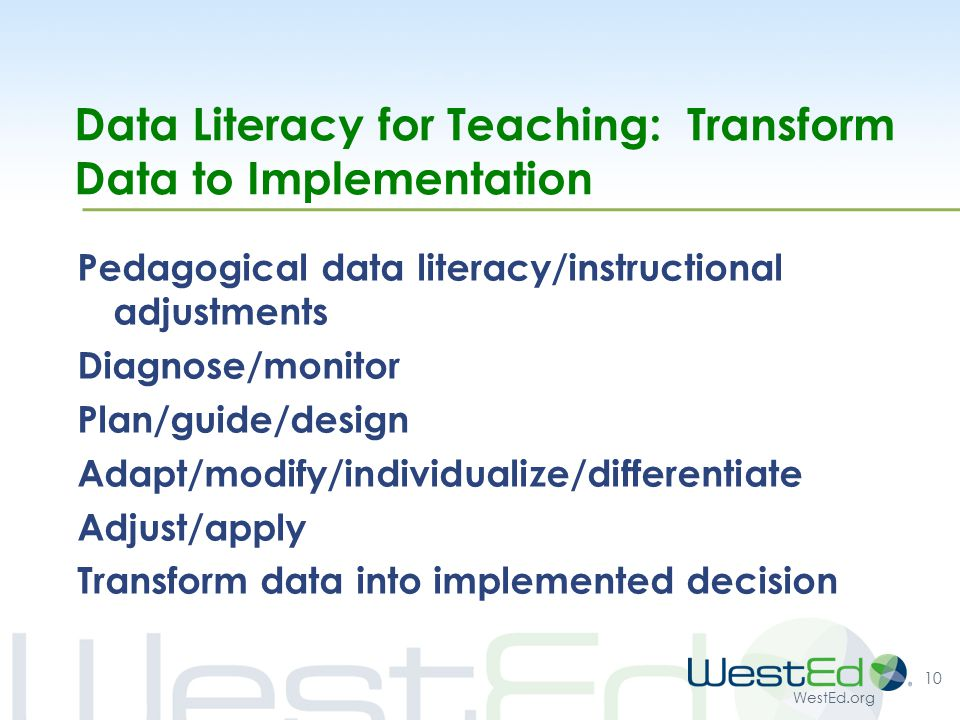 WestEd.org Data Literacy for Teaching: Transform Data to Implementation Pedagogical data literacy/instructional adjustments Diagnose/monitor Plan/guide/design Adapt/modify/individualize/differentiate Adjust/apply Transform data into implemented decision 10