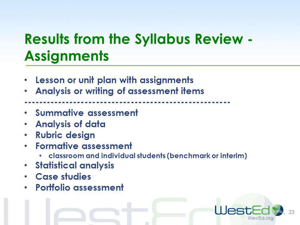 WestEd.org Results from the Syllabus Review - Assignments Lesson or unit plan with assignments Analysis or writing of assessment items ------------------------------------------------------ Summative assessment Analysis of data Rubric design Formative assessment classroom and individual students (benchmark or interim) Statistical analysis Case studies Portfolio assessment 23