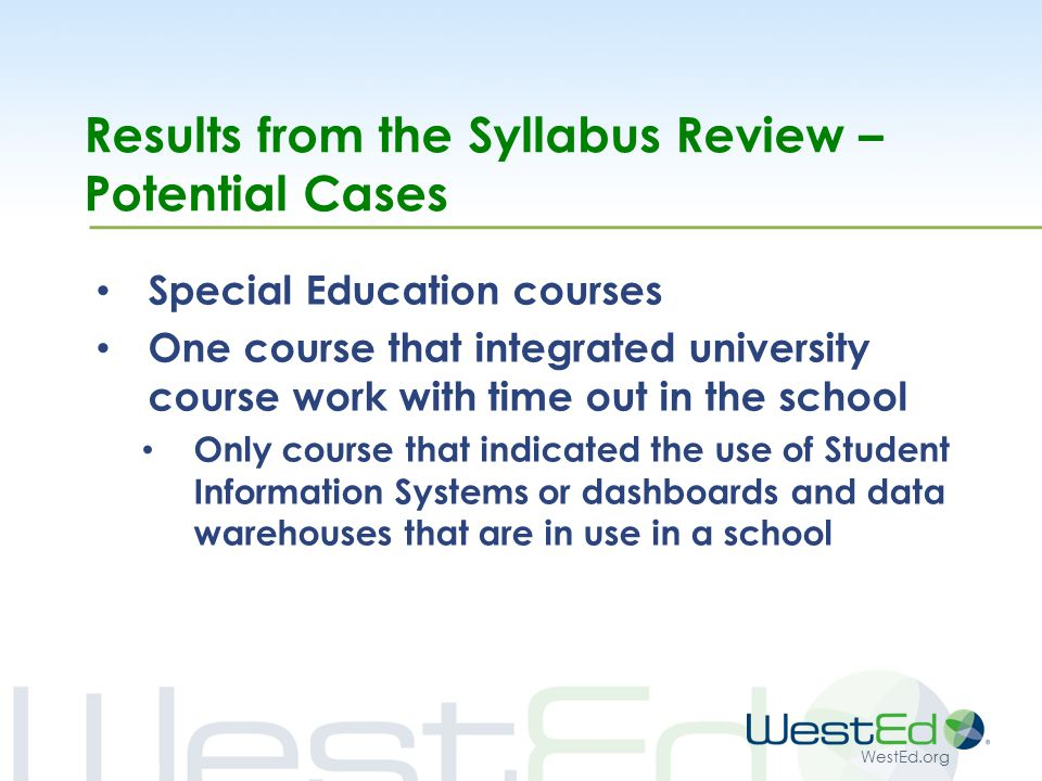 WestEd.org Results from the Syllabus Review – Potential Cases Special Education courses One course that integrated university course work with time out in the school Only course that indicated the use of Student Information Systems or dashboards and data warehouses that are in use in a school
