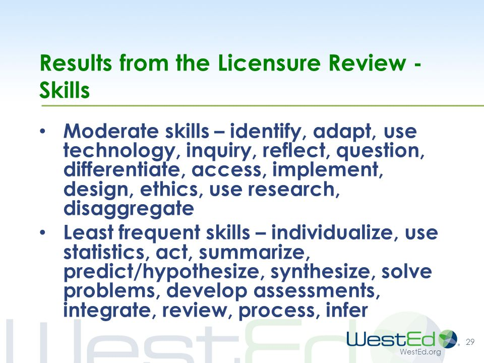 WestEd.org Results from the Licensure Review - Skills Moderate skills – identify, adapt, use technology, inquiry, reflect, question, differentiate, access, implement, design, ethics, use research, disaggregate Least frequent skills – individualize, use statistics, act, summarize, predict/hypothesize, synthesize, solve problems, develop assessments, integrate, review, process, infer 29