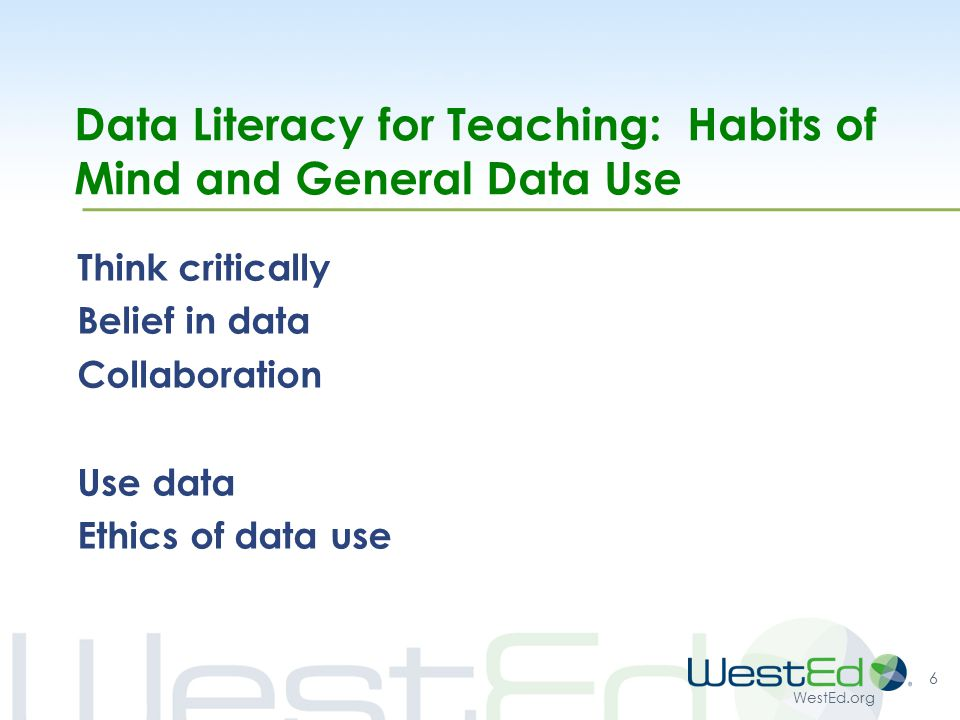 WestEd.org Data Literacy for Teaching: Habits of Mind and General Data Use Think critically Belief in data Collaboration Use data Ethics of data use 6
