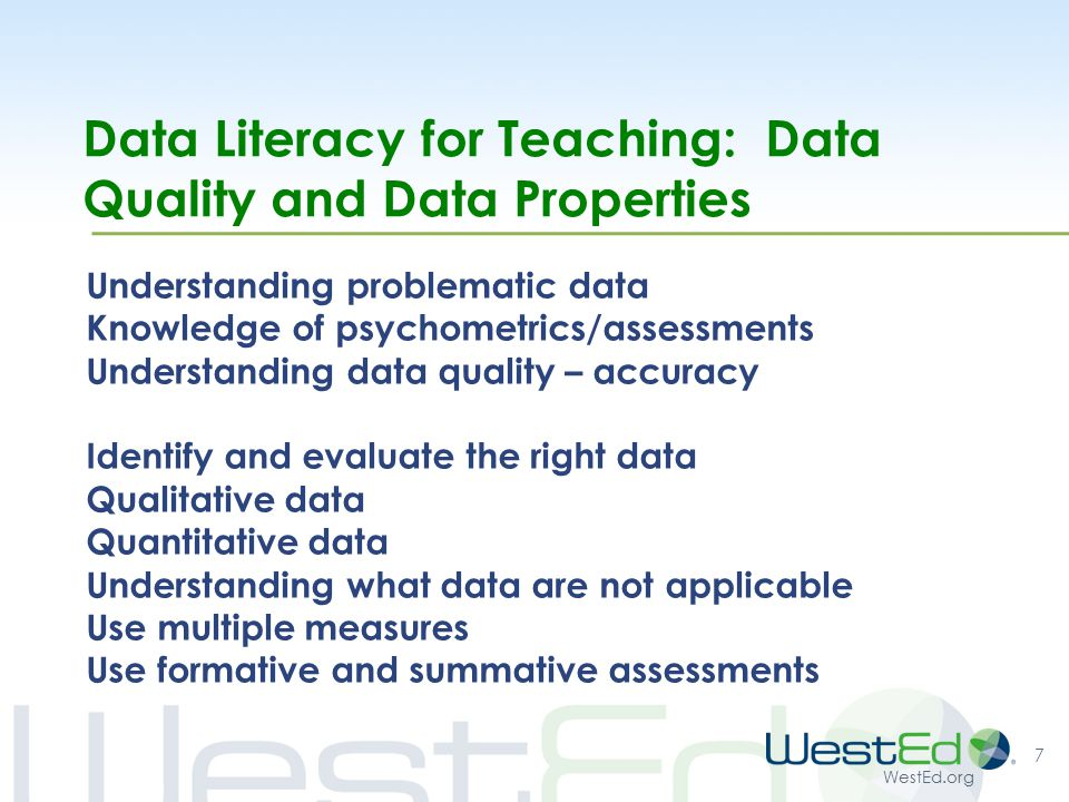 WestEd.org Data Literacy for Teaching: Data Quality and Data Properties Understanding problematic data Knowledge of psychometrics/assessments Understanding data quality – accuracy Identify and evaluate the right data Qualitative data Quantitative data Understanding what data are not applicable Use multiple measures Use formative and summative assessments 7
