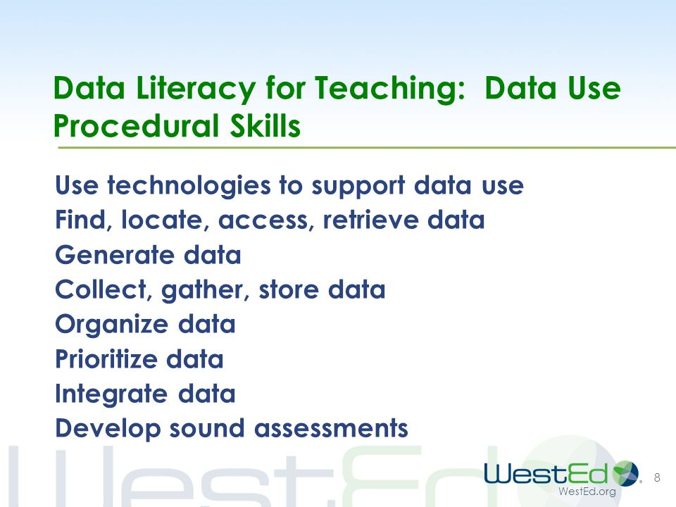 WestEd.org Data Literacy for Teaching: Data Use Procedural Skills Use technologies to support data use Find, locate, access, retrieve data Generate data Collect, gather, store data Organize data Prioritize data Integrate data Develop sound assessments 8