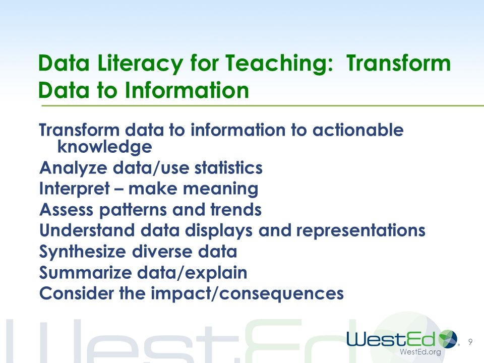 WestEd.org Data Literacy for Teaching: Transform Data to Information Transform data to information to actionable knowledge Analyze data/use statistics Interpret – make meaning Assess patterns and trends Understand data displays and representations Synthesize diverse data Summarize data/explain Consider the impact/consequences 9
