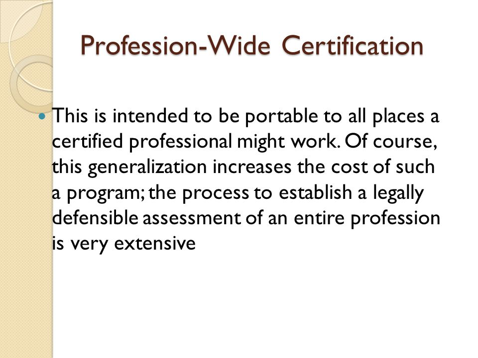 Profession-Wide Certification This is intended to be portable to all places a certified professional might work. Of course, this generalization increa