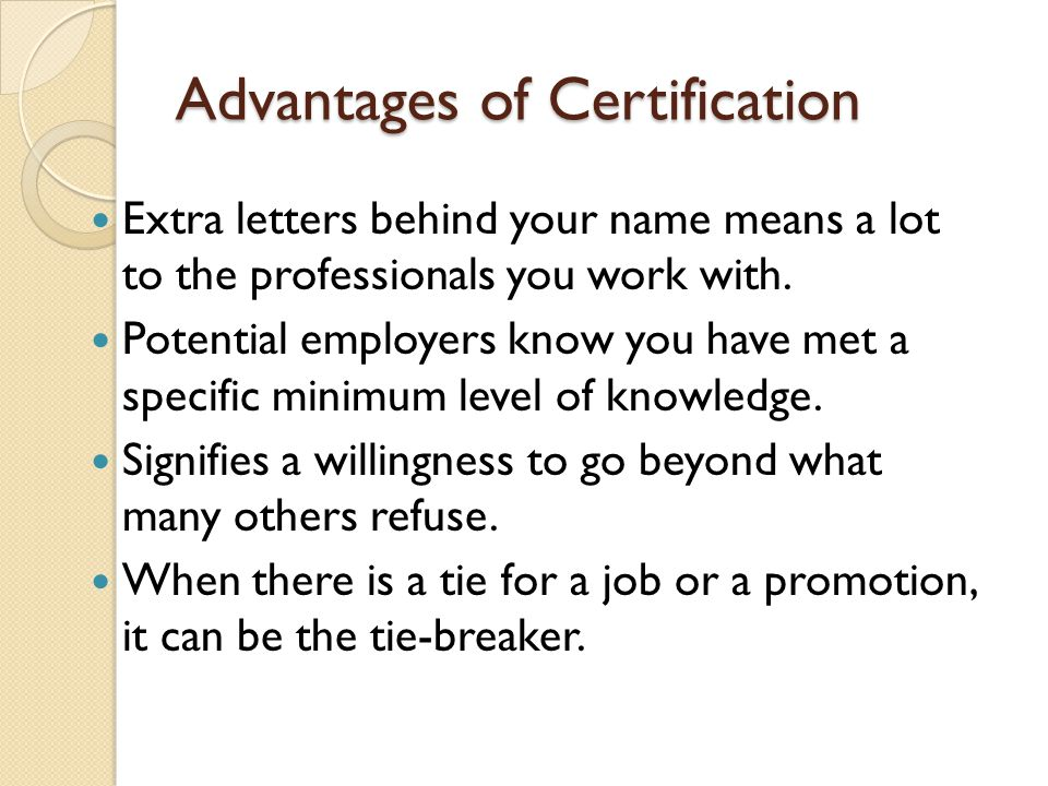 Advantages of Certification Extra letters behind your name means a lot to the professionals you work with. Potential employers know you have met a spe