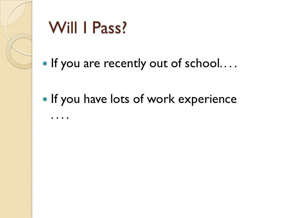 Will I Pass? If you are recently out of school.... If you have lots of work experience....