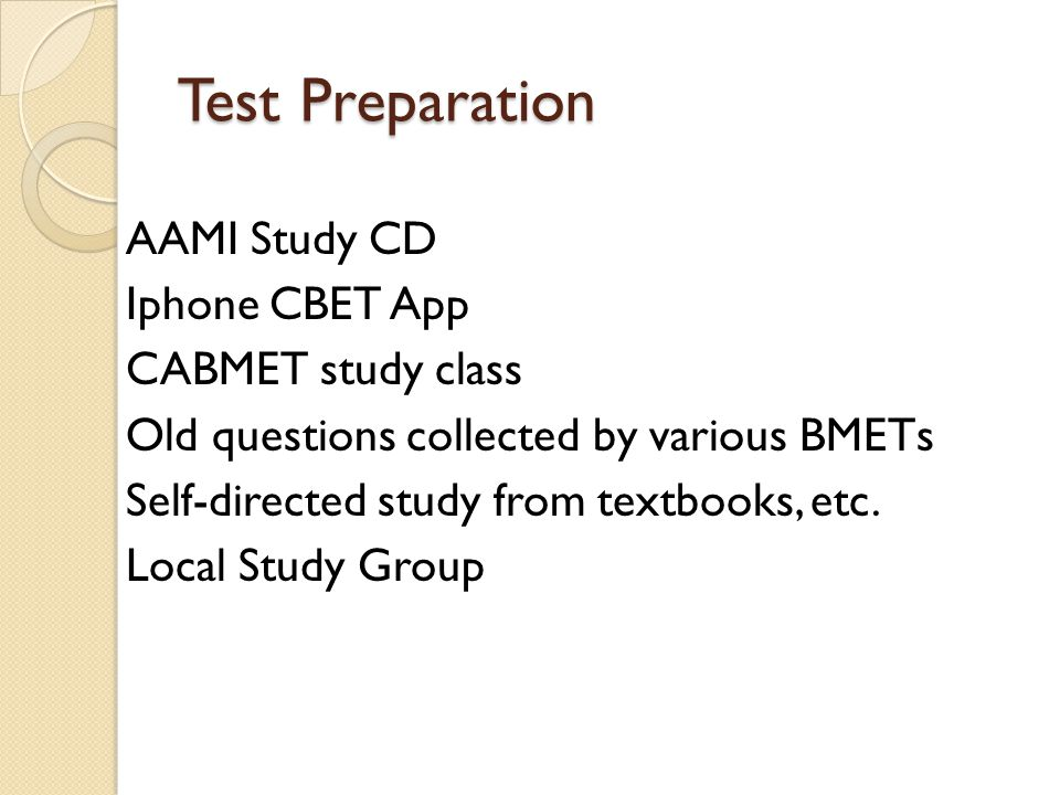 Test Preparation AAMI Study CD Iphone CBET App CABMET study class Old questions collected by various BMETs Self-directed study from textbooks, etc. Lo
