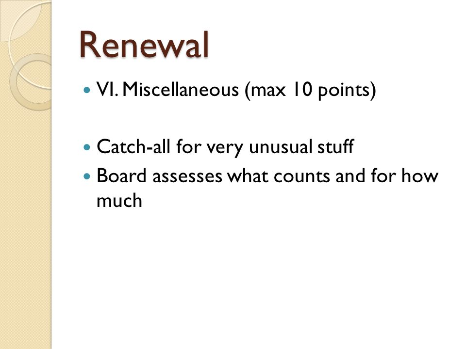 Renewal VI. Miscellaneous (max 10 points) Catch-all for very unusual stuff Board assesses what counts and for how much
