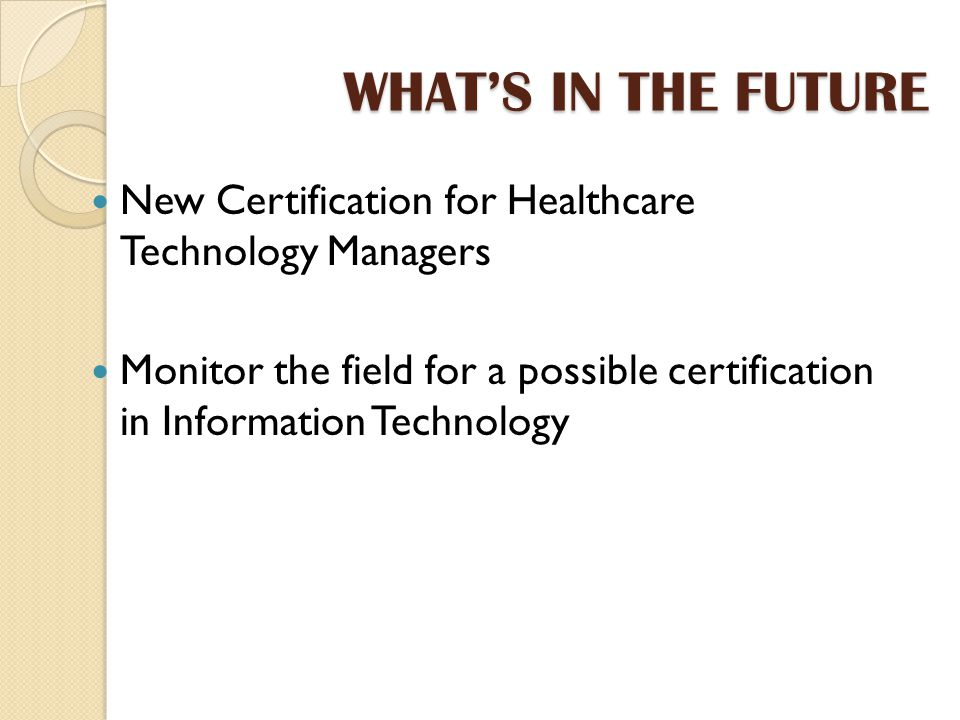 WHAT'S IN THE FUTURE New Certification for Healthcare Technology Managers Monitor the field for a possible certification in Information Technology