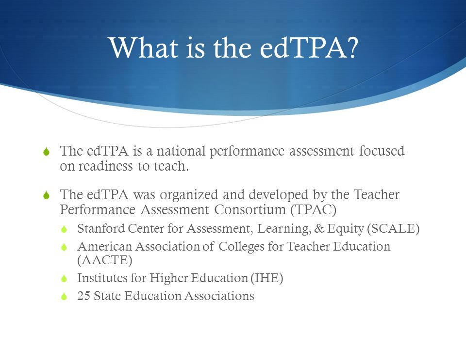 What is the edTPA. The edTPA is a national performance assessment focused on readiness to teach.