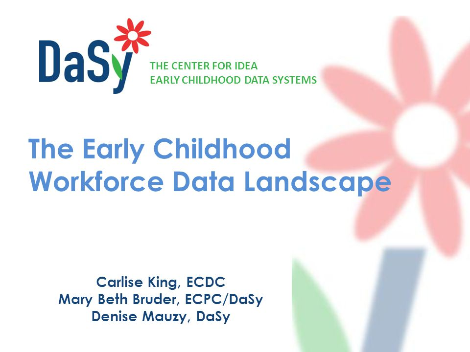 THE CENTER FOR IDEA EARLY CHILDHOOD DATA SYSTEMS The Early Childhood Workforce Data Landscape Carlise King, ECDC Mary Beth Bruder, ECPC/DaSy Denise Mauzy, DaSy