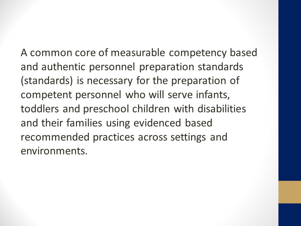 A common core of measurable competency based and authentic personnel preparation standards (standards) is necessary for the preparation of competent personnel who will serve infants, toddlers and preschool children with disabilities and their families using evidenced based recommended practices across settings and environments.