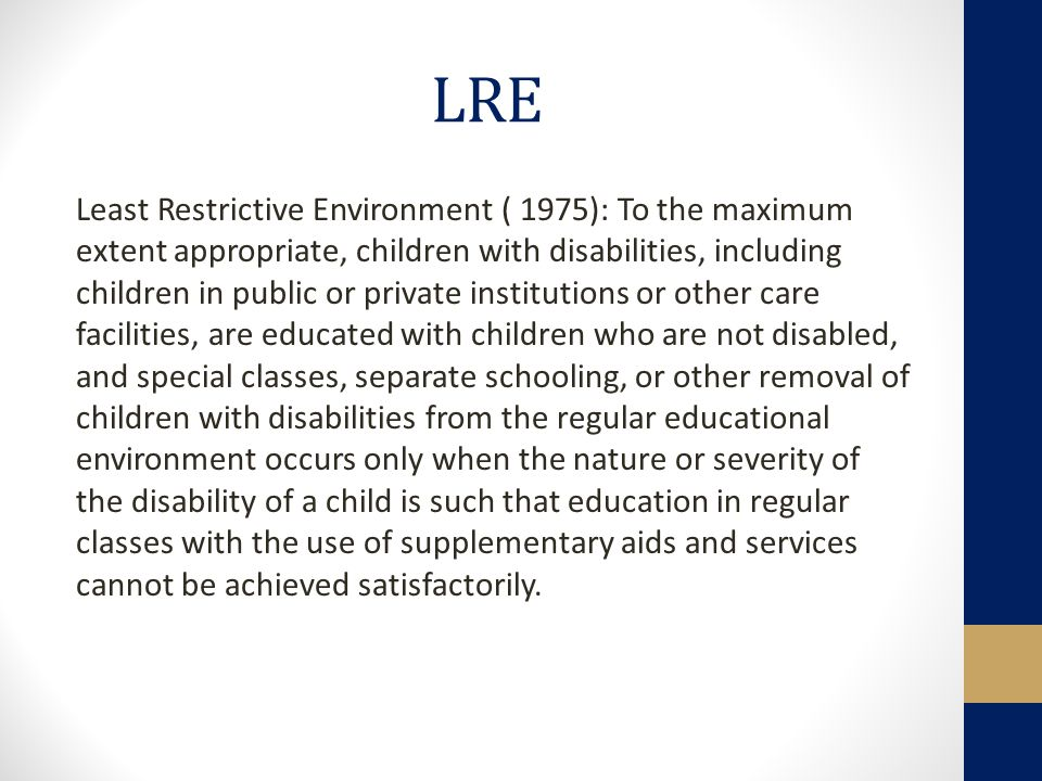 LRE Least Restrictive Environment ( 1975): To the maximum extent appropriate, children with disabilities, including children in public or private institutions or other care facilities, are educated with children who are not disabled, and special classes, separate schooling, or other removal of children with disabilities from the regular educational environment occurs only when the nature or severity of the disability of a child is such that education in regular classes with the use of supplementary aids and services cannot be achieved satisfactorily.