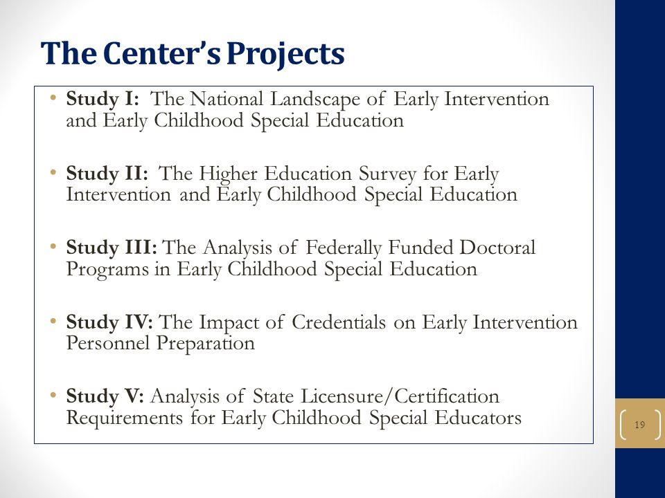 19 The Center's Projects Study I: The National Landscape of Early Intervention and Early Childhood Special Education Study II: The Higher Education Survey for Early Intervention and Early Childhood Special Education Study III: The Analysis of Federally Funded Doctoral Programs in Early Childhood Special Education Study IV: The Impact of Credentials on Early Intervention Personnel Preparation Study V: Analysis of State Licensure/Certification Requirements for Early Childhood Special Educators