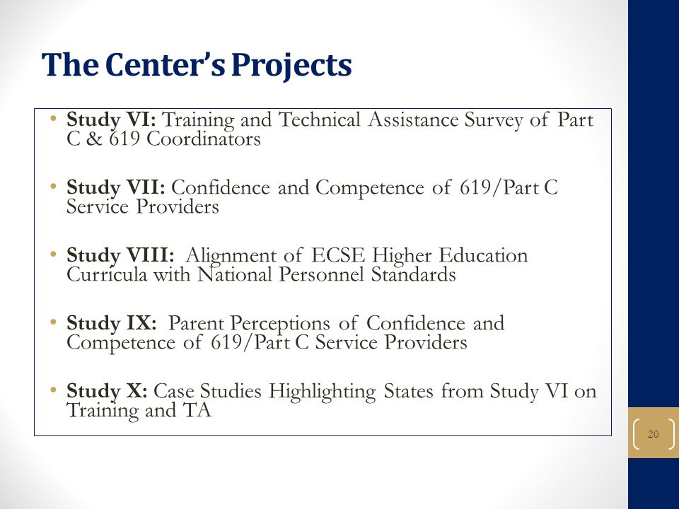20 The Center's Projects Study VI: Training and Technical Assistance Survey of Part C & 619 Coordinators Study VII: Confidence and Competence of 619/Part C Service Providers Study VIII: Alignment of ECSE Higher Education Curricula with National Personnel Standards Study IX: Parent Perceptions of Confidence and Competence of 619/Part C Service Providers Study X: Case Studies Highlighting States from Study VI on Training and TA