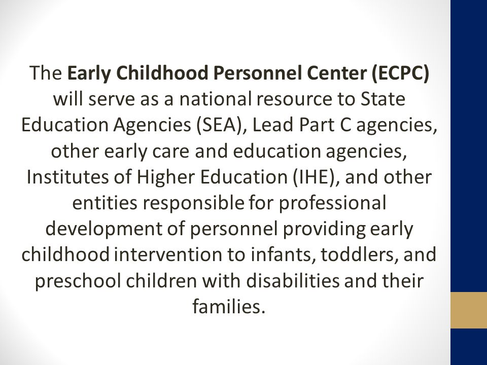 The Early Childhood Personnel Center (ECPC) will serve as a national resource to State Education Agencies (SEA), Lead Part C agencies, other early care and education agencies, Institutes of Higher Education (IHE), and other entities responsible for professional development of personnel providing early childhood intervention to infants, toddlers, and preschool children with disabilities and their families.