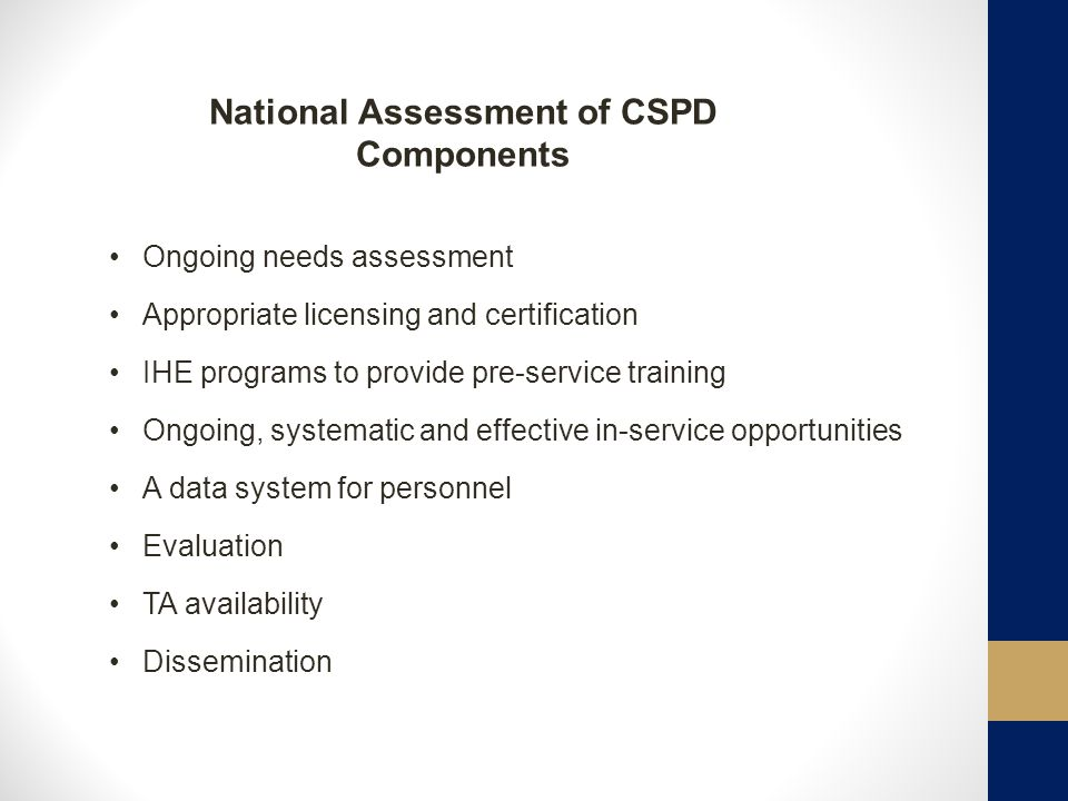 Ongoing needs assessment Appropriate licensing and certification IHE programs to provide pre-service training Ongoing, systematic and effective in-service opportunities A data system for personnel Evaluation TA availability Dissemination National Assessment of CSPD Components