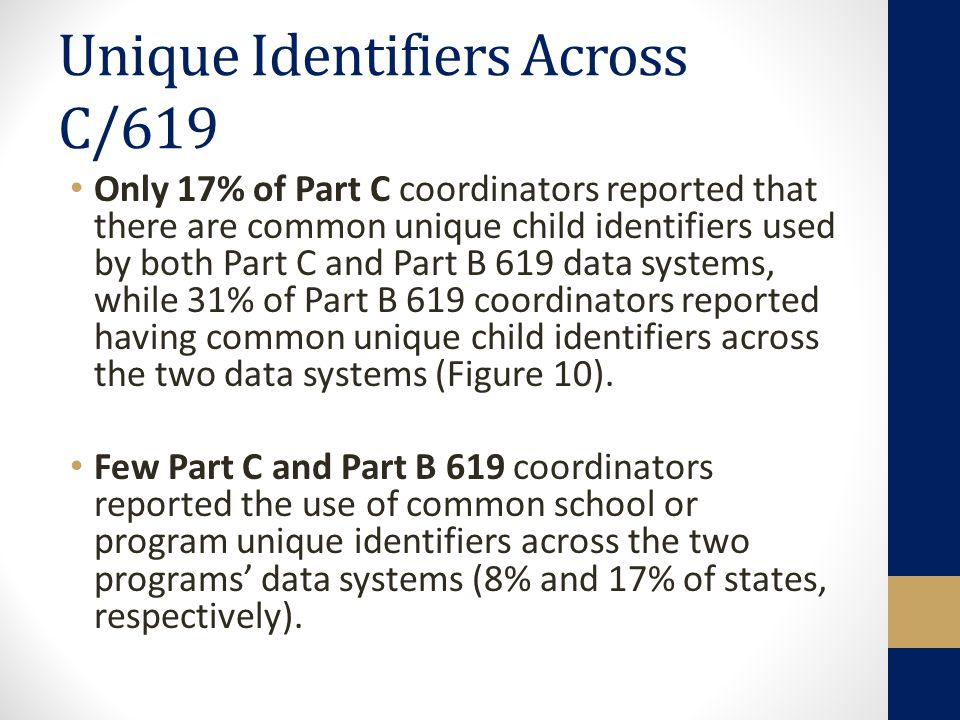 Unique Identifiers Across C/619 Only 17% of Part C coordinators reported that there are common unique child identifiers used by both Part C and Part B 619 data systems, while 31% of Part B 619 coordinators reported having common unique child identifiers across the two data systems (Figure 10).