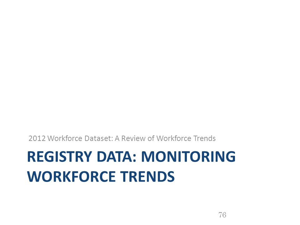 REGISTRY DATA: MONITORING WORKFORCE TRENDS 2012 Workforce Dataset: A Review of Workforce Trends 76