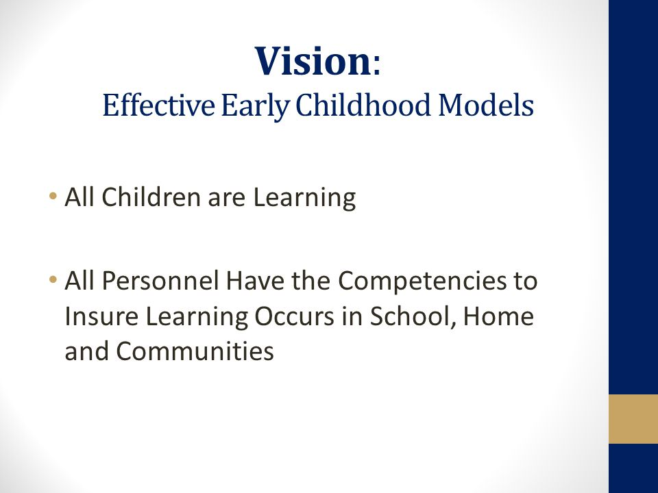 Vision: Effective Early Childhood Models All Children are Learning All Personnel Have the Competencies to Insure Learning Occurs in School, Home and Communities