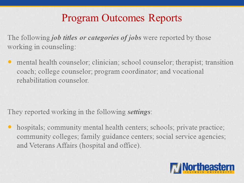 Program Outcomes Reports The following job titles or categories of jobs were reported by those working in counseling: mental health counselor; clinici