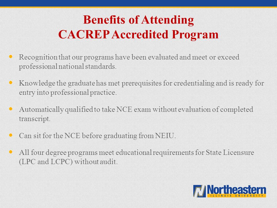 Benefits of Attending CACREP Accredited Program Recognition that our programs have been evaluated and meet or exceed professional national standards.