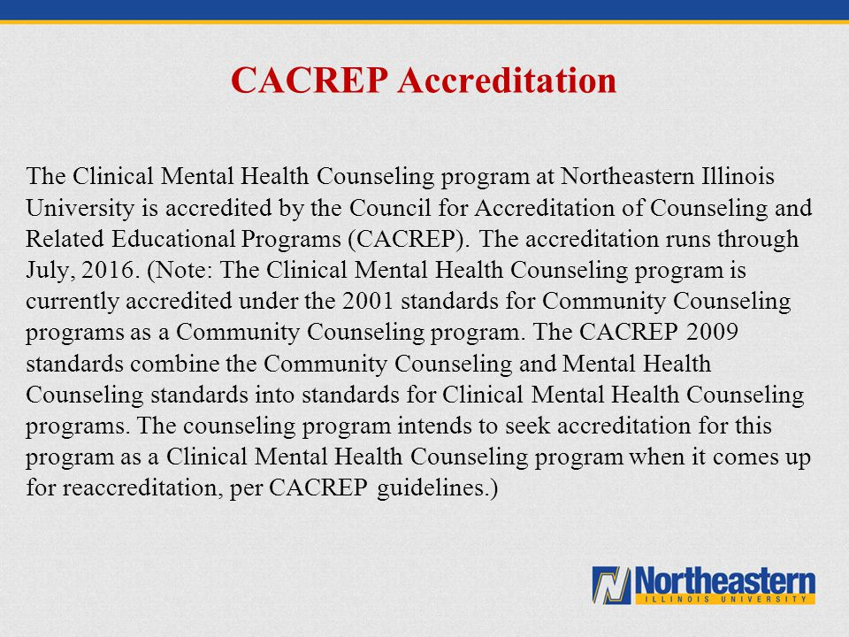 CACREP Accreditation The Clinical Mental Health Counseling program at Northeastern Illinois University is accredited by the Council for Accreditation