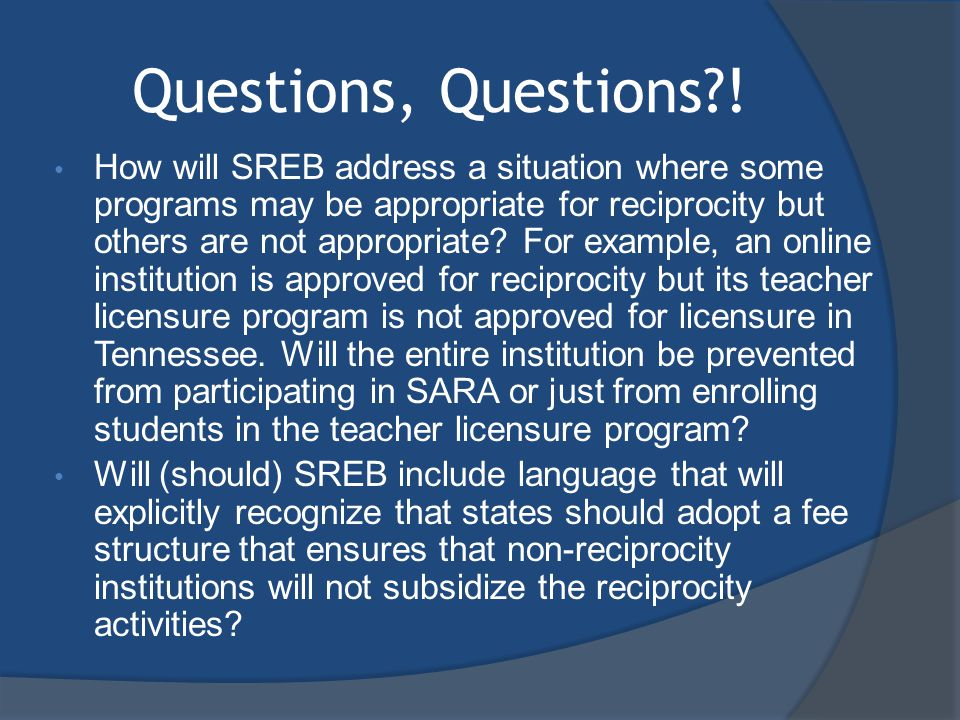 Questions, Questions?! How will SREB address a situation where some programs may be appropriate for reciprocity but others are not appropriate? For ex