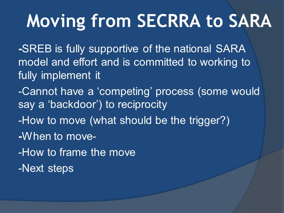 Moving from SECRRA to SARA -SREB is fully supportive of the national SARA model and effort and is committed to working to fully implement it -Cannot have a 'competing' process (some would say a 'backdoor') to reciprocity -How to move (what should be the trigger ) -When to move- -How to frame the move -Next steps