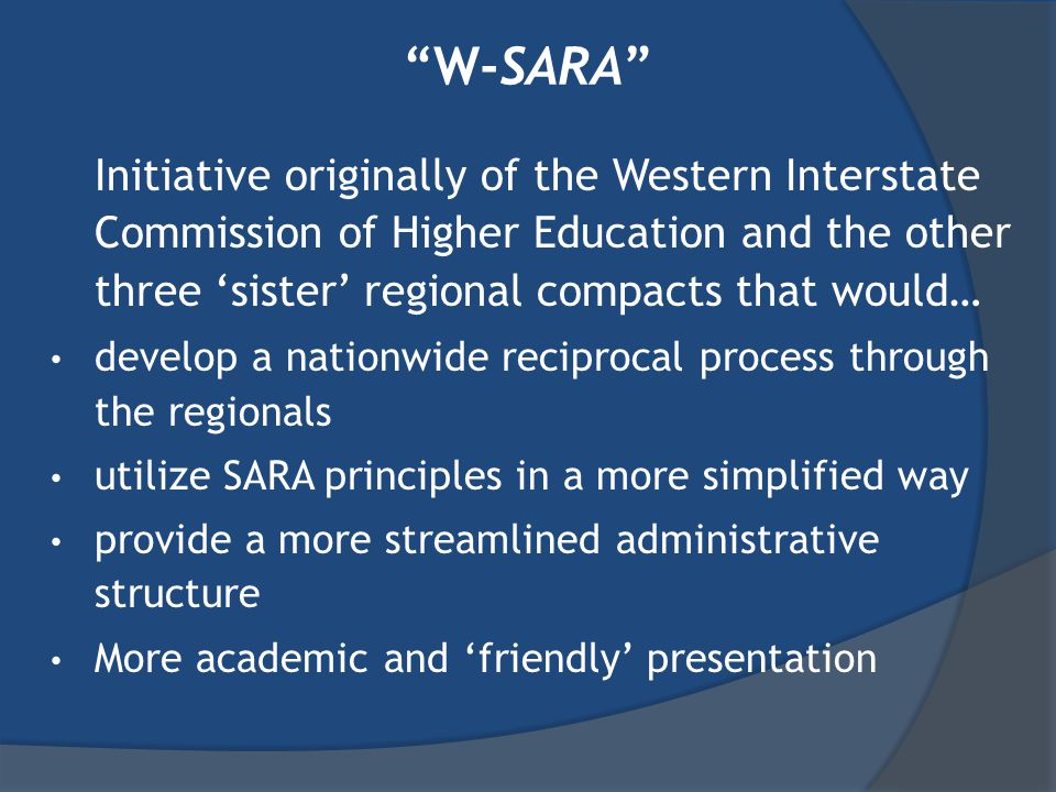 W-SARA Initiative originally of the Western Interstate Commission of Higher Education and the other three 'sister' regional compacts that would… develop a nationwide reciprocal process through the regionals utilize SARA principles in a more simplified way provide a more streamlined administrative structure More academic and 'friendly' presentation