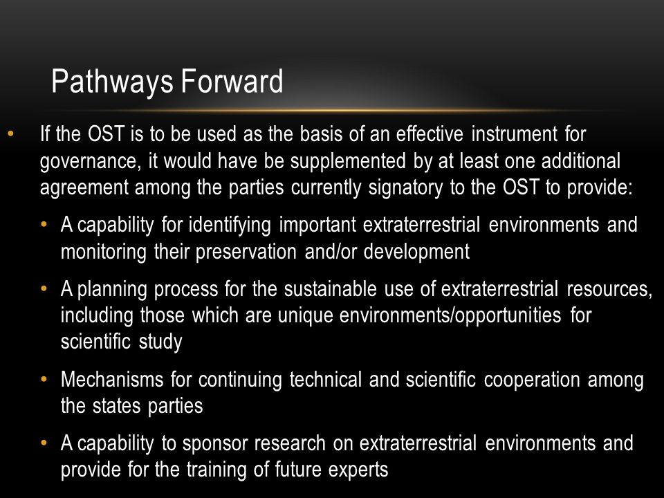 Pathways Forward If the OST is to be used as the basis of an effective instrument for governance, it would have be supplemented by at least one additional agreement among the parties currently signatory to the OST to provide: A capability for identifying important extraterrestrial environments and monitoring their preservation and/or development A planning process for the sustainable use of extraterrestrial resources, including those which are unique environments/opportunities for scientific study Mechanisms for continuing technical and scientific cooperation among the states parties A capability to sponsor research on extraterrestrial environments and provide for the training of future experts