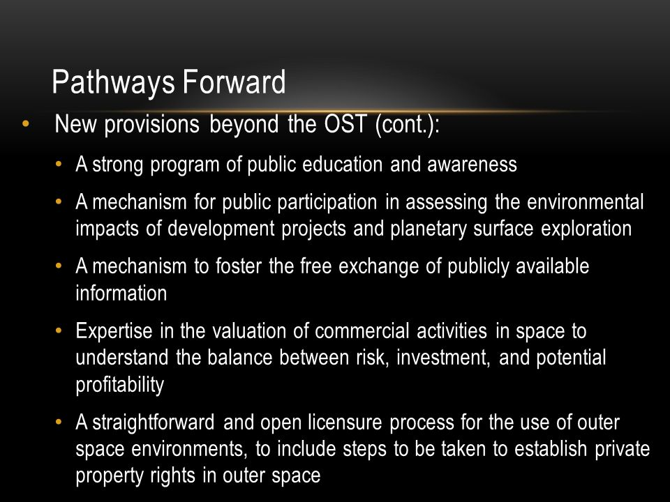 Pathways Forward New provisions beyond the OST (cont.): A strong program of public education and awareness A mechanism for public participation in assessing the environmental impacts of development projects and planetary surface exploration A mechanism to foster the free exchange of publicly available information Expertise in the valuation of commercial activities in space to understand the balance between risk, investment, and potential profitability A straightforward and open licensure process for the use of outer space environments, to include steps to be taken to establish private property rights in outer space