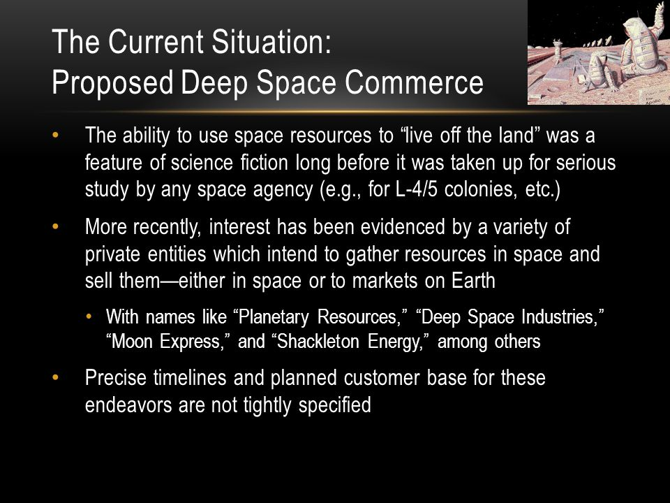 The Current Situation: Proposed Deep Space Commerce The ability to use space resources to live off the land was a feature of science fiction long before it was taken up for serious study by any space agency (e.g., for L-4/5 colonies, etc.) More recently, interest has been evidenced by a variety of private entities which intend to gather resources in space and sell them—either in space or to markets on Earth With names like Planetary Resources, Deep Space Industries, Moon Express, and Shackleton Energy, among others Precise timelines and planned customer base for these endeavors are not tightly specified