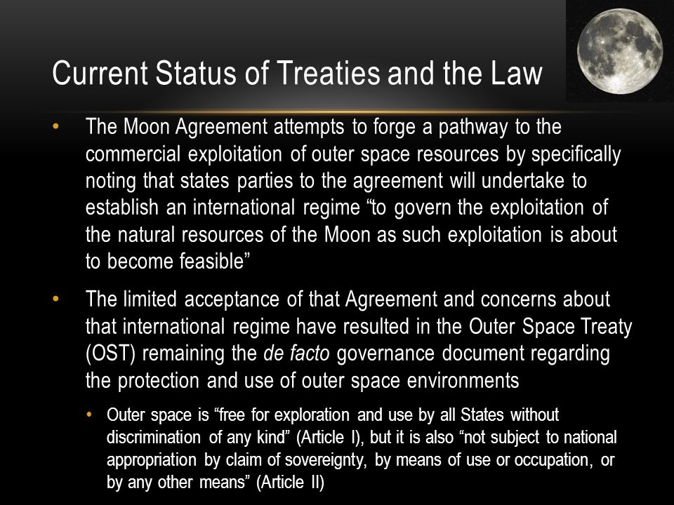 Current Status of Treaties and the Law The Moon Agreement attempts to forge a pathway to the commercial exploitation of outer space resources by specifically noting that states parties to the agreement will undertake to establish an international regime to govern the exploitation of the natural resources of the Moon as such exploitation is about to become feasible The limited acceptance of that Agreement and concerns about that international regime have resulted in the Outer Space Treaty (OST) remaining the de facto governance document regarding the protection and use of outer space environments Outer space is free for exploration and use by all States without discrimination of any kind (Article I), but it is also not subject to national appropriation by claim of sovereignty, by means of use or occupation, or by any other means (Article II)